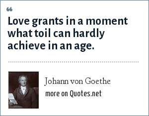 Johann von Goethe: Love grants in a moment what toil can hardly achieve in an age.