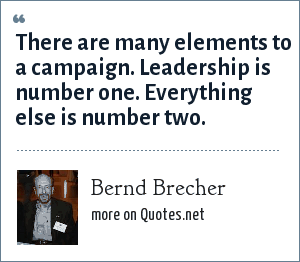 Bernd Brecher: There are many elements to a campaign. Leadership is number one. Everything else is number two.