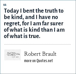 Robert Brault: Today I bent the truth to be kind, and I have no regret, for I am far surer of what is kind than I am of what is true.