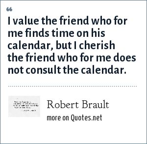 Robert Brault: I value the friend who for me finds time on his calendar, but I cherish the friend who for me does not consult the calendar.