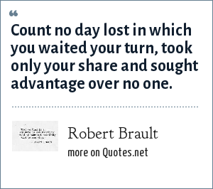 Robert Brault: Count no day lost in which you waited your turn, took only your share and sought advantage over no one.