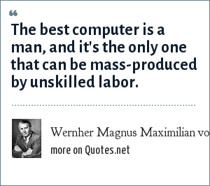 Wernher Magnus Maximilian von Braun: The best computer is a man, and it's the only one that can be mass-produced by unskilled labor.