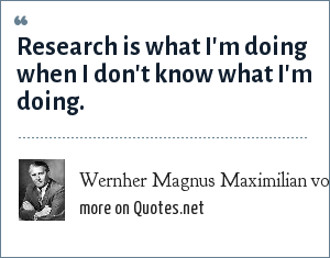Wernher Magnus Maximilian von Braun: Research is what I'm doing when I don't know what I'm doing.