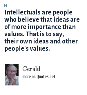 Gerald: Intellectuals are people who believe that ideas are of more importance than values. That is to say, their own ideas and other people's values.