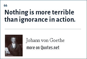 Johann von Goethe: Nothing is more terrible than ignorance in action.