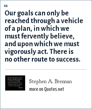 Stephen A. Brennan: Our goals can only be reached through a vehicle of a plan, in which we must fervently believe, and upon which we must vigorously act. There is no other route to success.