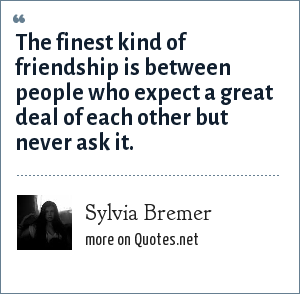 Sylvia Bremer: The finest kind of friendship is between people who expect a great deal of each other but never ask it.