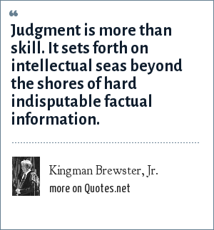 Kingman Brewster, Jr.: Judgment is more than skill. It sets forth on intellectual seas beyond the shores of hard indisputable factual information.