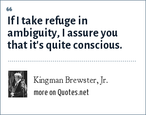 Kingman Brewster, Jr.: If I take refuge in ambiguity, I assure you that it's quite conscious.