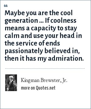 Kingman Brewster, Jr.: Maybe you are the cool generation ... If coolness means a capacity to stay calm and use your head in the service of ends passionately believed in, then it has my admiration.