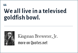 Kingman Brewster, Jr.: We all live in a televised goldfish bowl.
