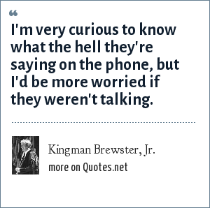 Kingman Brewster, Jr.: I'm very curious to know what the hell they're saying on the phone, but I'd be more worried if they weren't talking.
