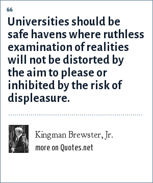 Kingman Brewster, Jr.: Universities should be safe havens where ruthless examination of realities will not be distorted by the aim to please or inhibited by the risk of displeasure.