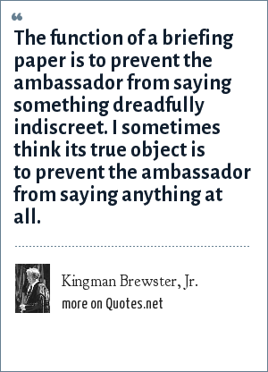 Kingman Brewster, Jr.: The function of a briefing paper is to prevent the ambassador from saying something dreadfully indiscreet. I sometimes think its true object is to prevent the ambassador from saying anything at all.