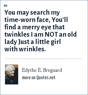 Edythe E. Bregnard: You may search my time-worn face, You'll find a merry eye that twinkles I am NOT an old lady Just a little girl with wrinkles.