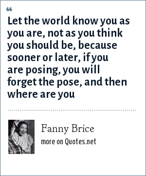 Fanny Brice: Let the world know you as you are, not as you think you should be, because sooner or later, if you are posing, you will forget the pose, and then where are you