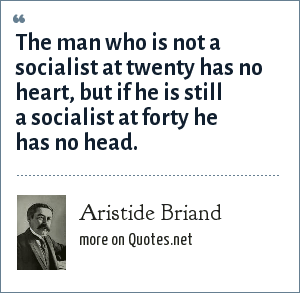 Aristide Briand: The man who is not a socialist at twenty has no heart, but if he is still a socialist at forty he has no head.