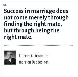 Barnett Brickner: Success in marriage does not come merely through finding the right mate, but through being the right mate.