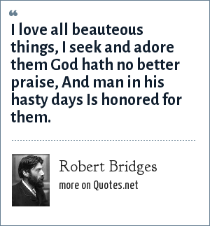 Robert Bridges: I love all beauteous things, I seek and adore them God hath no better praise, And man in his hasty days Is honored for them.