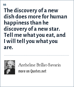 Anthelme Brillat-Savarin: The discovery of a new dish does more for human happiness than he discovery of a new star. Tell me what you eat, and I will tell you what you are.