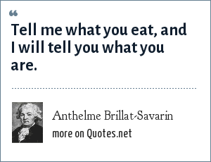 Anthelme Brillat-Savarin: Tell me what you eat, and I will tell you what you are.