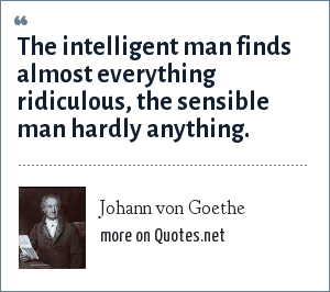 Johann von Goethe: The intelligent man finds almost everything ridiculous, the sensible man hardly anything.