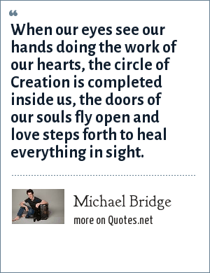 Michael Bridge: When our eyes see our hands doing the work of our hearts, the circle of Creation is completed inside us, the doors of our souls fly open and love steps forth to heal everything in sight.