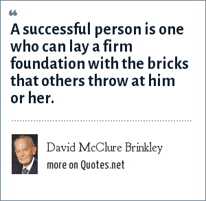 David McClure Brinkley: A successful person is one who can lay a firm foundation with the bricks that others throw at him or her.