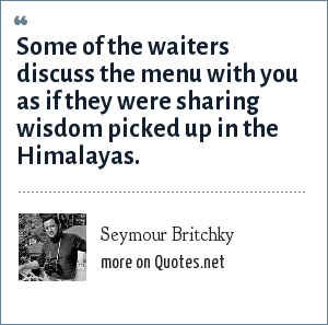 Seymour Britchky: Some of the waiters discuss the menu with you as if they were sharing wisdom picked up in the Himalayas.