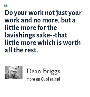 Dean Briggs: Do your work not just your work and no more, but a little more for the lavishings sake--that little more which is worth all the rest.