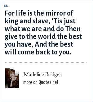 Madeline Bridges: For life is the mirror of king and slave, 'Tis just what we are and do Then give to the world the best you have, And the best will come back to you.