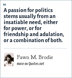 Fawn M. Brodie: A passion for politics stems usually from an insatiable need, either for power, or for friendship and adulation, or a combination of both.