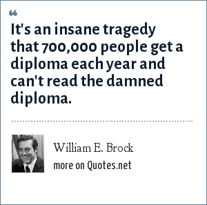 William E. Brock: It's an insane tragedy that 700,000 people get a diploma each year and can't read the damned diploma.