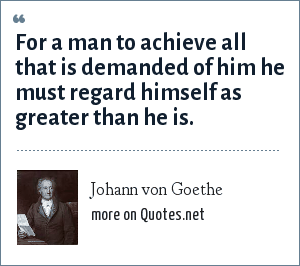 Johann von Goethe: For a man to achieve all that is demanded of him he must regard himself as greater than he is.