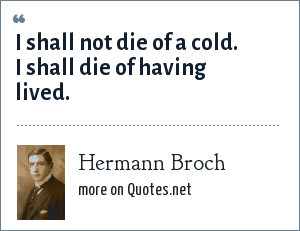 Hermann Broch: I shall not die of a cold. I shall die of having lived.