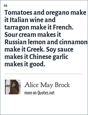 Alice May Brock: Tomatoes and oregano make it Italian wine and tarragon make it French. Sour cream makes it Russian lemon and cinnamon make it Greek. Soy sauce makes it Chinese garlic makes it good.