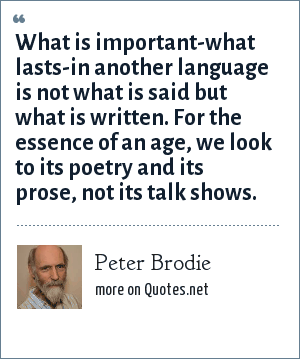 Peter Brodie: What is important-what lasts-in another language is not what is said but what is written. For the essence of an age, we look to its poetry and its prose, not its talk shows.