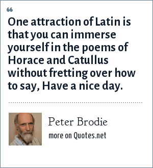 Peter Brodie: One attraction of Latin is that you can immerse yourself in the poems of Horace and Catullus without fretting over how to say, Have a nice day.