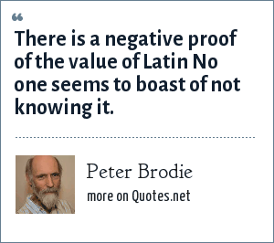 Peter Brodie: There is a negative proof of the value of Latin No one seems to boast of not knowing it.