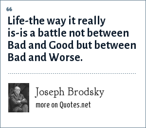 Joseph Brodsky: Life-the way it really is-is a battle not between Bad and Good but between Bad and Worse.