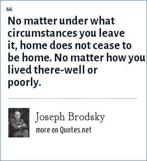 Joseph Brodsky: No matter under what circumstances you leave it, home does not cease to be home. No matter how you lived there-well or poorly.