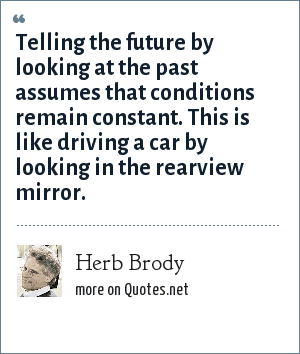 Herb Brody: Telling the future by looking at the past assumes that conditions remain constant. This is like driving a car by looking in the rearview mirror.