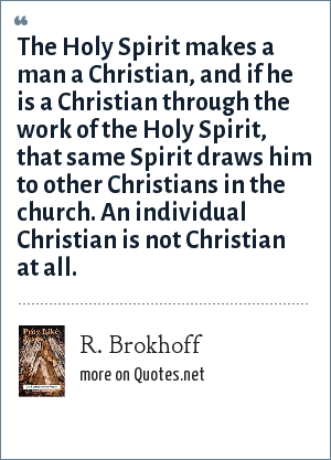 R. Brokhoff: The Holy Spirit makes a man a Christian, and if he is a Christian through the work of the Holy Spirit, that same Spirit draws him to other Christians in the church. An individual Christian is not Christian at all.