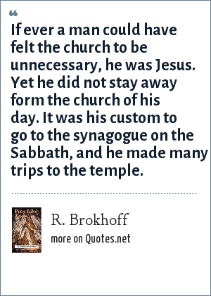 R. Brokhoff: If ever a man could have felt the church to be unnecessary, he was Jesus. Yet he did not stay away form the church of his day. It was his custom to go to the synagogue on the Sabbath, and he made many trips to the temple.