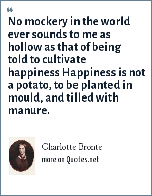 Charlotte Bronte: No mockery in the world ever sounds to me as hollow as that of being told to cultivate happiness Happiness is not a potato, to be planted in mould, and tilled with manure.