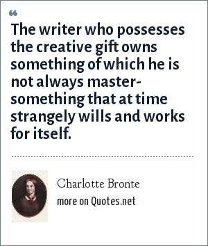 Charlotte Bronte: The writer who possesses the creative gift owns something of which he is not always master- something that at time strangely wills and works for itself.