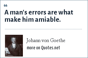 Johann von Goethe: A man's errors are what make him amiable.