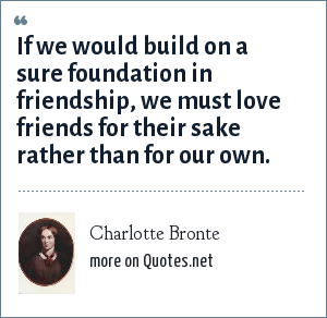 Charlotte Bronte: If we would build on a sure foundation in friendship, we must love friends for their sake rather than for our own.