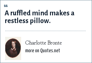 Charlotte Bronte: A ruffled mind makes a restless pillow.
