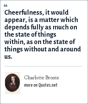 Charlotte Bronte: Cheerfulness, it would appear, is a matter which depends fully as much on the state of things within, as on the state of things without and around us.